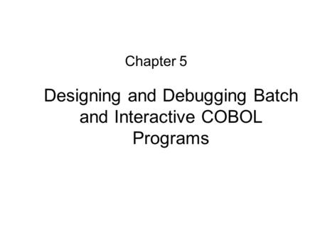 Designing and Debugging Batch and Interactive COBOL Programs Chapter 5.