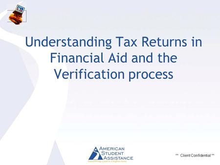 ** Client Confidential ** Understanding Tax Returns in Financial Aid and the Verification process.