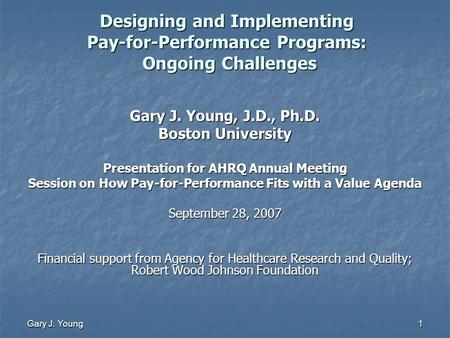 Gary J. Young 1 Designing and Implementing Pay-for-Performance Programs: Ongoing Challenges Gary J. Young, J.D., Ph.D. Boston University Presentation for.