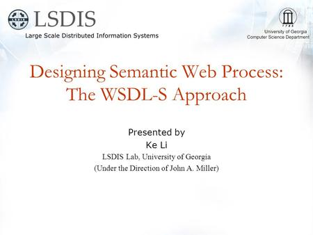 Designing Semantic Web Process: The WSDL-S Approach Presented by Ke Li LSDIS Lab, University of Georgia (Under the Direction of John A. Miller)