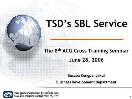 1 TSD's SBL Service The 8 th ACG Cross Training Seminar June 28, 2006 Busaba Kongpanyakul Business Development Department.