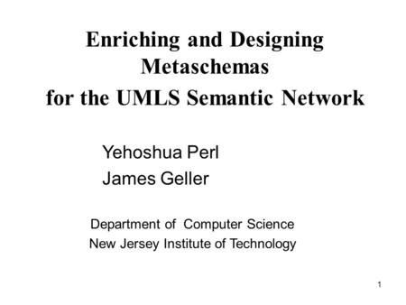 1 Enriching and Designing Metaschemas for the UMLS Semantic Network Department of Computer Science New Jersey Institute of Technology Yehoshua Perl James.