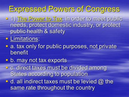 Expressed Powers of Congress  1) The Power to Tax: in order to meet public needs, protect domestic industry, or protect public health & safety  Limitations: