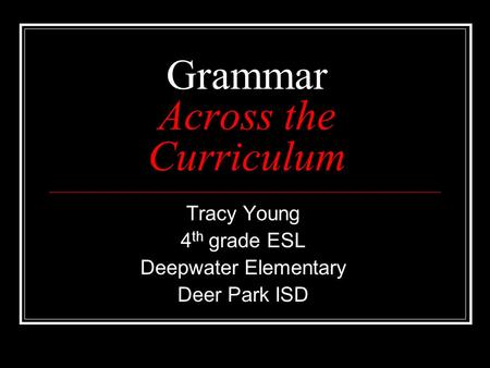 Grammar Across the Curriculum Tracy Young 4 th grade ESL Deepwater Elementary Deer Park ISD.
