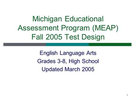 1 Michigan Educational Assessment Program (MEAP) Fall 2005 Test Design English Language Arts Grades 3-8, High School Updated March 2005.