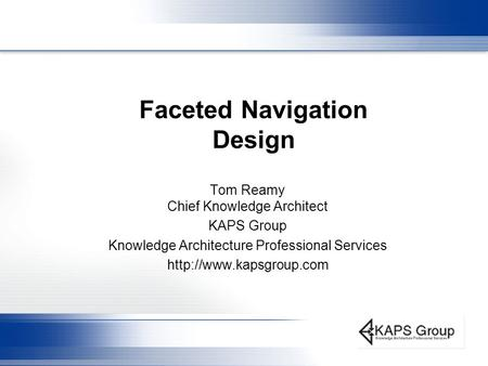 Faceted Navigation Design Tom Reamy Chief Knowledge Architect KAPS Group Knowledge Architecture Professional Services
