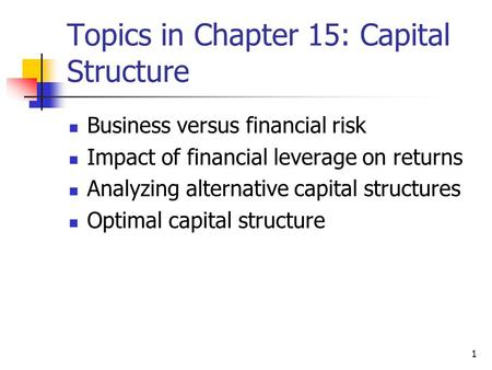 1 Topics in Chapter 15: Capital Structure Business versus financial risk Impact of financial leverage on returns Analyzing alternative capital structures.