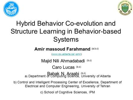 Hybrid Behavior Co-evolution and Structure Learning in Behavior-based Systems Amir massoud Farahmand (a,b,c) (www.cs.ualberta.ca/~amir)www.cs.ualberta.ca/~amir.