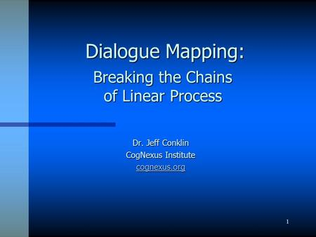 1 Dialogue Mapping: Dialogue Mapping: Dr. Jeff Conklin CogNexus Institute cognexus.org Breaking the Chains of Linear Process.