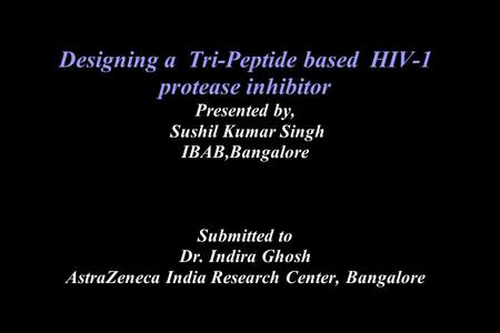 Designing a Tri-Peptide based HIV-1 protease inhibitor Presented by, Sushil Kumar Singh IBAB,Bangalore Submitted to Dr. Indira Ghosh AstraZeneca India.