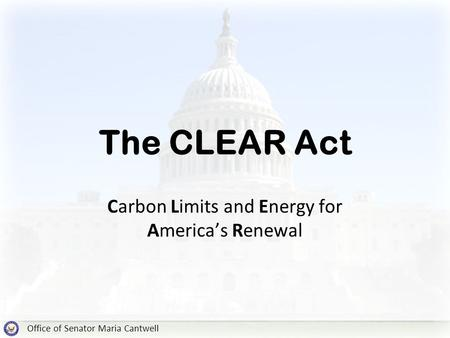 Office of Senator Maria Cantwell The CLEAR Act Carbon Limits and Energy for America's Renewal.