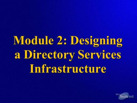 Module 2: Designing a Directory Services Infrastructure.
