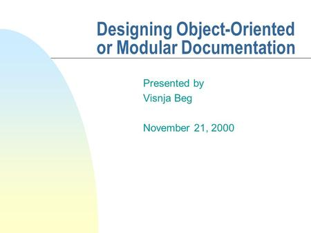 Designing Object-Oriented or Modular Documentation Presented by Visnja Beg November 21, 2000.