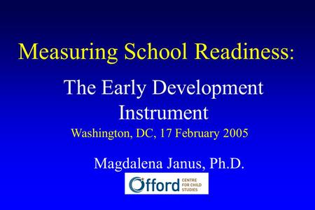 Measuring School Readiness : The Early Development Instrument Washington, DC, 17 February 2005 Magdalena Janus, Ph.D.