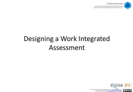 Designing a Work Integrated Assessment Collaborate Project Bringing together staff, students and employers to create employability focused assessments.
