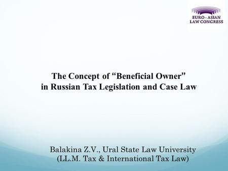 "Balakina Z.V., Ural State Law University (LL.M. Tax & International Tax Law) The Concept of ""Beneficial Owner"" in Russian Tax Legislation and Case Law."