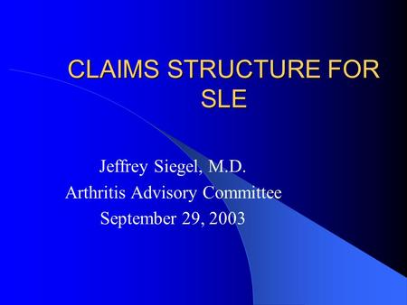 CLAIMS STRUCTURE FOR SLE Jeffrey Siegel, M.D. Arthritis Advisory Committee September 29, 2003.