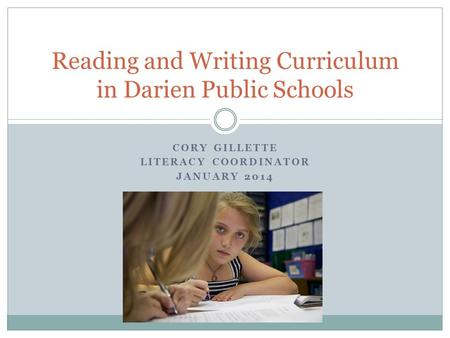 CORY GILLETTE LITERACY COORDINATOR JANUARY 2014 Reading and Writing Curriculum in Darien Public Schools.