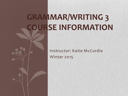 Instructor: Katie McCurdie Winter 2015 GRAMMAR/WRITING 3 COURSE INFORMATION.