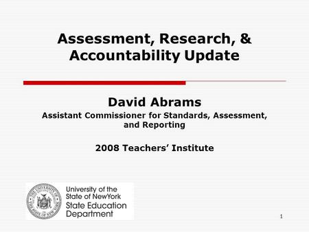 1 Assessment, Research, & Accountability Update David Abrams Assistant Commissioner for Standards, Assessment, and Reporting 2008 Teachers' Institute.