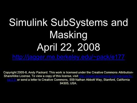 Simulink SubSystems and Masking April 22, 2008  Copyright 2005-8, Andy Packard. This work is licensed under the.