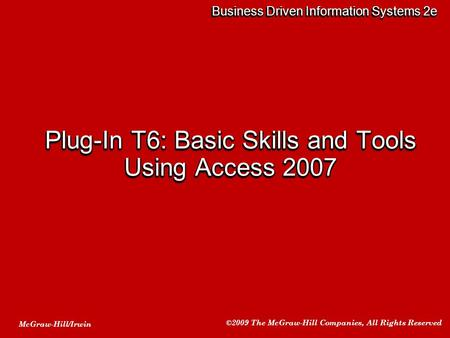 McGraw-Hill/Irwin ©2009 The McGraw-Hill Companies, All Rights Reserved Business Driven Information Systems 2e Plug-In T6: Basic Skills and Tools Using.
