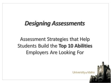 Designing Assessments Assessment Strategies that Help Students Build the Top 10 Abilities Employers Are Looking For.