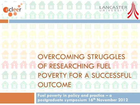 OVERCOMING STRUGGLES OF RESEARCHING FUEL POVERTY FOR A SUCCESSFUL OUTCOME Fuel poverty in policy and practice – a postgraduate symposium 16 th November.