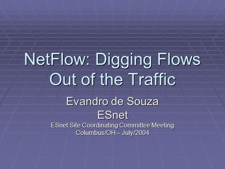 NetFlow: Digging Flows Out of the Traffic Evandro de Souza ESnet ESnet Site Coordinating Committee Meeting Columbus/OH – July/2004.