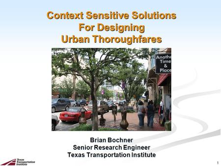1 Context Sensitive Solutions For Designing Urban Thoroughfares Brian Bochner Senior Research Engineer Texas Transportation Institute Brian Bochner Senior.