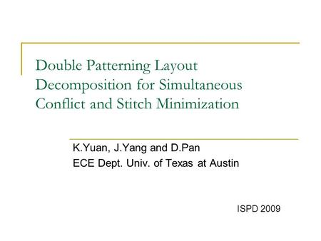Double Patterning Layout Decomposition for Simultaneous Conflict and Stitch Minimization K.Yuan, J.Yang and D.Pan ECE Dept. Univ. of Texas at Austin ISPD.