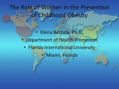 The Role of Women in the Prevention of Childhood Obesity Elena Bastida, Ph.D. Department of Health Promotion Florida International University Miami, Florida.