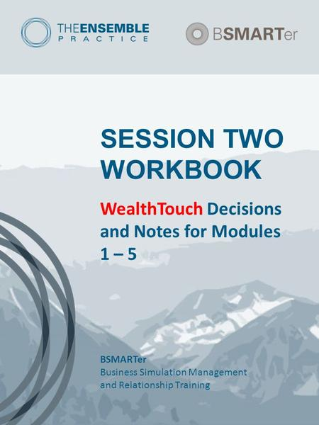 SESSION TWO WORKBOOK WealthTouch Decisions and Notes for Modules 1 – 5 BSMARTer Business Simulation Management and Relationship Training.