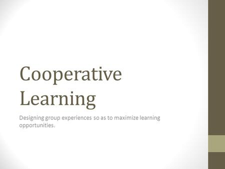 Cooperative Learning Designing group experiences so as to maximize learning opportunities.