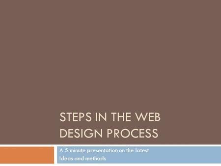 STEPS IN THE WEB DESIGN PROCESS A 5 minute presentation on the latest Ideas and methods.