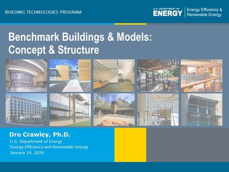 Program Name or Ancillary Texteere.energy.gov BUILDING TECHNOLOGIES PROGRAM Benchmark Buildings & Models: Concept & Structure Dru Crawley, Ph.D. U.S. Department.