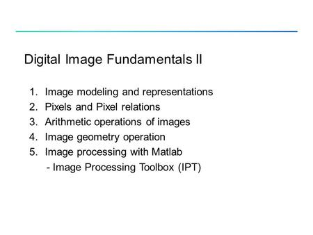 Digital Image Fundamentals II 1.Image modeling and representations 2.Pixels and Pixel relations 3.Arithmetic operations of images 4.Image geometry operation.
