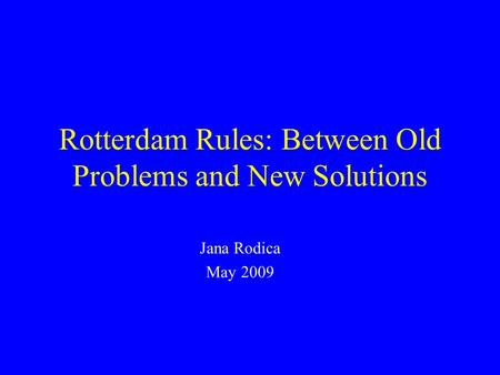 Rotterdam Rules: Between Old Problems and New Solutions Jana Rodica May 2009.