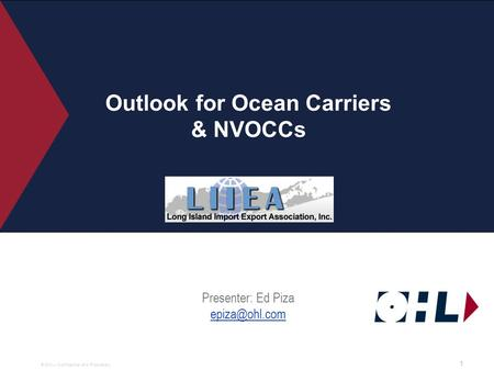 © OHL– Confidential and Proprietary. Outlook for Ocean Carriers & NVOCCs Presenter: Ed Piza  1.