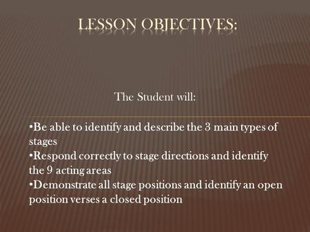 The Student will: Be able to identify and describe the 3 main types of stages Respond correctly to stage directions and identify the 9 acting areas Demonstrate.