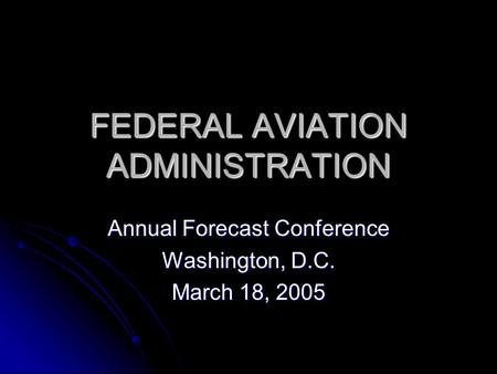 FEDERAL AVIATION ADMINISTRATION Annual Forecast Conference Washington, D.C. March 18, 2005.