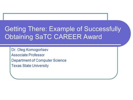 Getting There: Example of Successfully Obtaining SaTC CAREER Award Dr. Oleg Komogortsev Associate Professor Department of Computer Science Texas State.