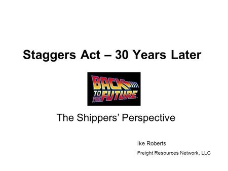 Staggers Act – 30 Years Later The Shippers' Perspective Ike Roberts Freight Resources Network, LLC.