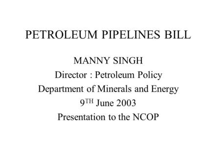 PETROLEUM PIPELINES BILL MANNY SINGH Director : Petroleum Policy Department of Minerals and Energy 9 TH June 2003 Presentation to the NCOP.