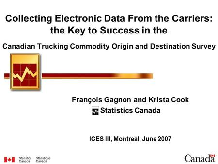 Collecting Electronic Data From the Carriers: the Key to Success in the Canadian Trucking Commodity Origin and Destination Survey François Gagnon and Krista.