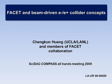 FACET and beam-driven e-/e+ collider concepts Chengkun Huang (UCLA/LANL) and members of FACET collaboration SciDAC COMPASS all hands meeting 2009 LA-UR.