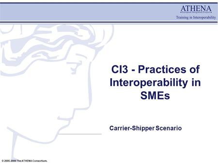 © 2005-2006 The ATHENA Consortium. CI3 - Practices of Interoperability in SMEs Carrier-Shipper Scenario.