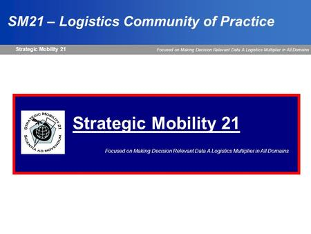 Strategic Mobility 21 Focused on Making Decision Relevant Data A Logistics Multiplier in All Domains Strategic Mobility 21 Focused on Making Decision Relevant.