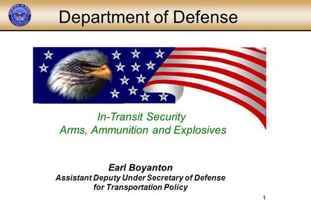 1 1 In-Transit Security Arms, Ammunition and Explosives Department of Defense Earl Boyanton Assistant Deputy Under Secretary of Defense for Transportation.