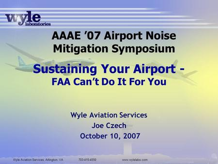 Wyle Aviation Services, Arlington, VA 703-415-4550www.wylelabs.com Sustaining Your Airport - FAA Can't Do It For You Wyle Aviation Services Joe Czech October.